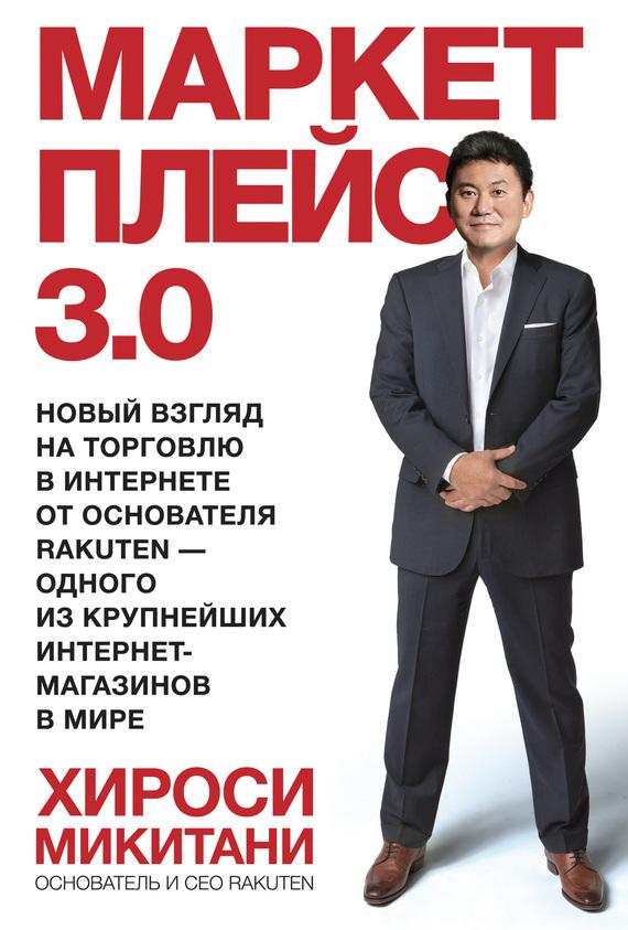 Хироси Микитани «Маркетплейс 3.0. Новый взгляд на торговлю в интернете от основателя Rakuten – одного из крупнейших интернет-магазинов в мире»