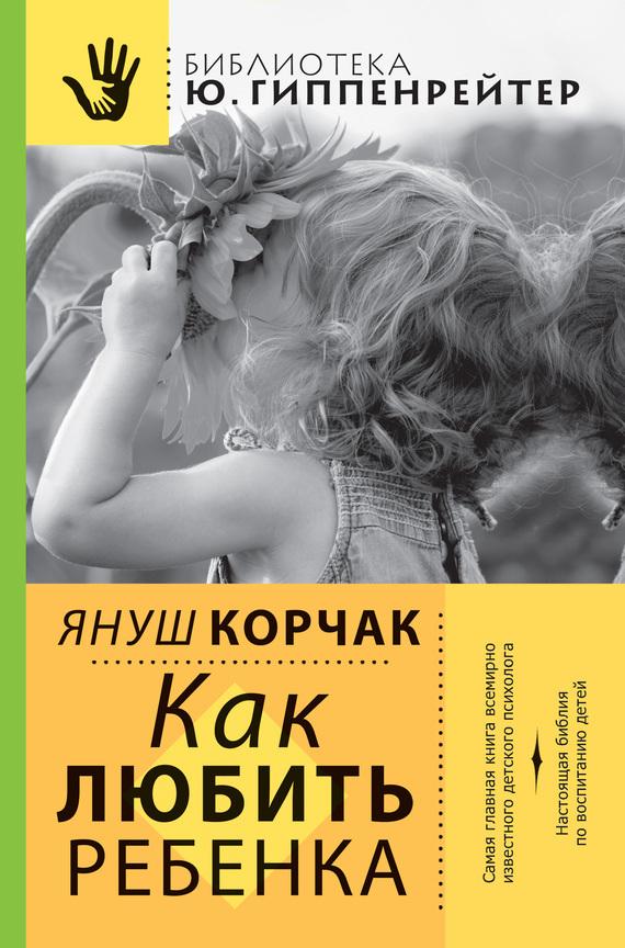 Януш Корчак «Как любить ребенка»