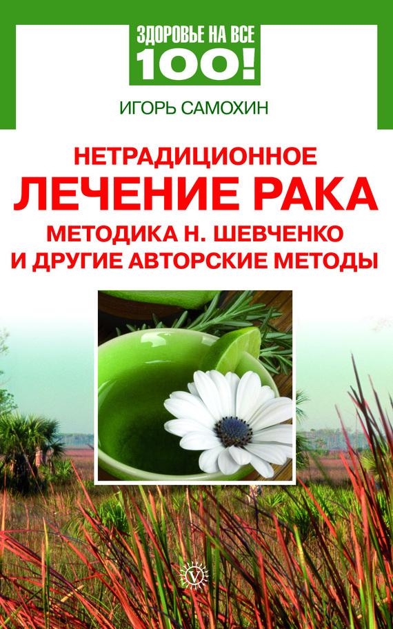 Игорь Самохин «Нетрадиционное лечение рака. Методика Н. Шевченко и другие авторские методы»