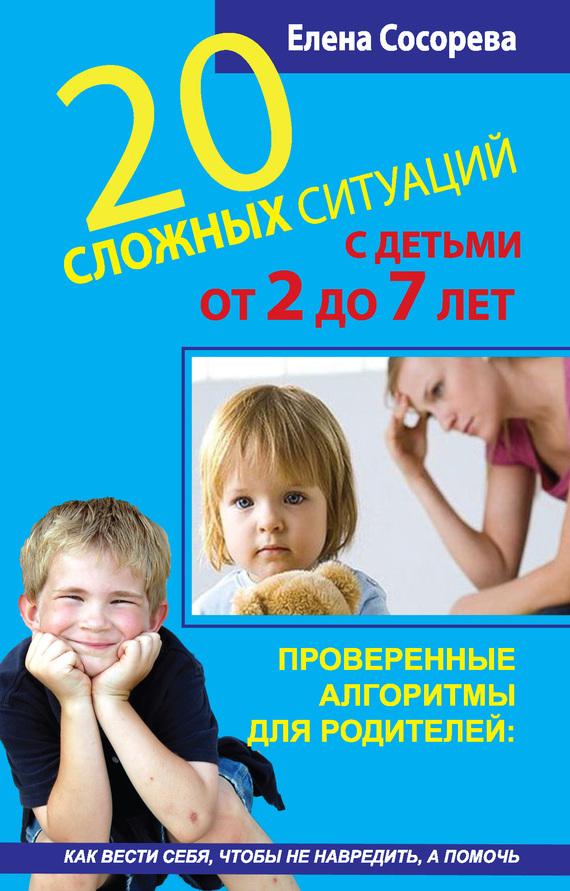 Елена Сосорева «20 сложных ситуаций с детьми от 2 до 7 лет. Проверенные алгоритмы для родителей: как вести себя, чтобы не навредить, а помочь»