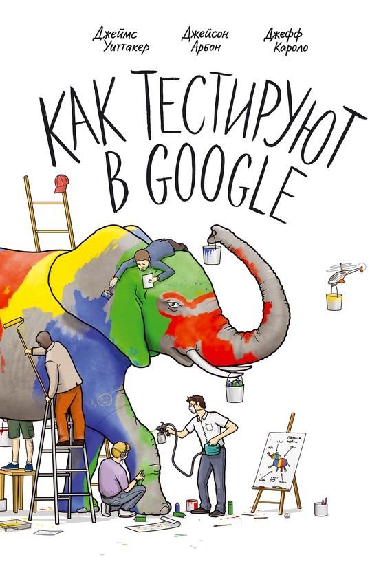 Джеймс Уиттакер, Джейсон Арбон, Джефф Каролло «Как тестируют в Google»