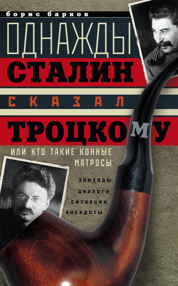 Борис Барков «Однажды Сталин сказал Троцкому, или Кто такие конные матросы. Ситуации, эпизоды, диалоги, анекдоты»