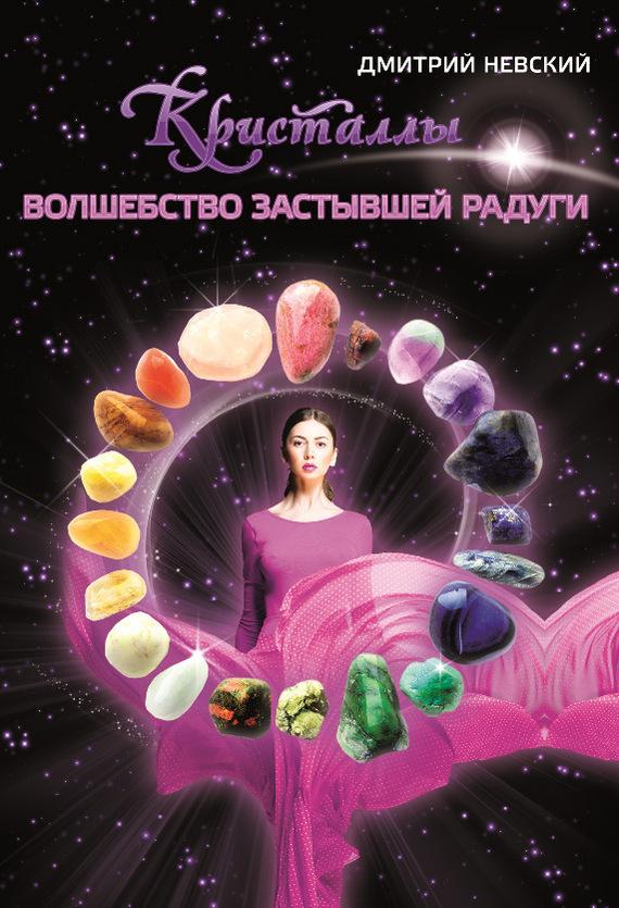 Дмитрий Невский «Кристаллы. Волшебство застывшей радуги»