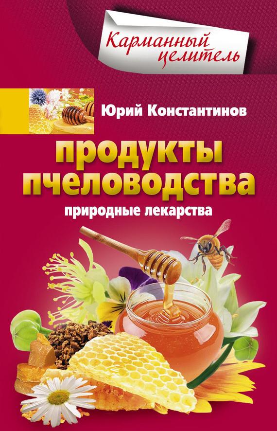 Юрий Константинов «Продукты пчеловодства. Природные лекарства»