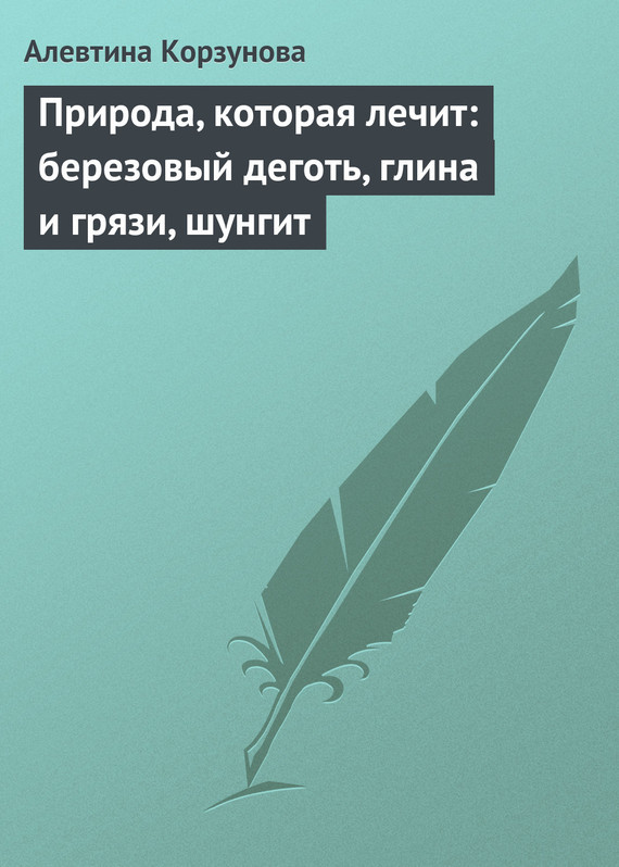 Алевтина Корзунова «Природа, которая лечит: березовый деготь, глина и грязи, шунгит»