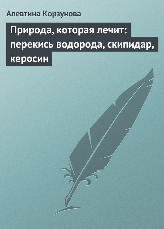 Алевтина Корзунова «Природа, которая лечит: перекись водорода, скипидар, керосин»