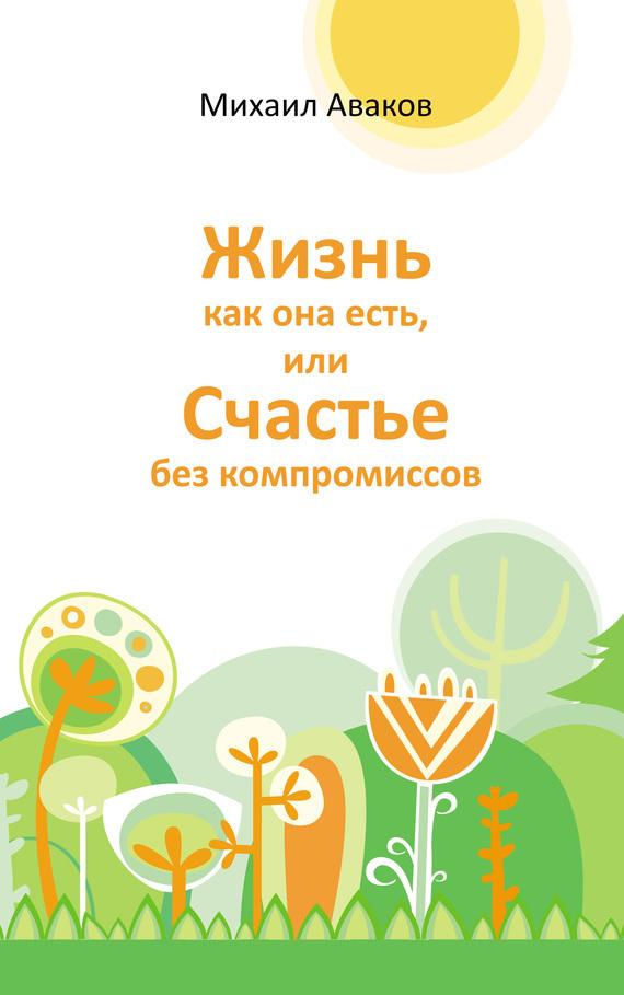 Михаил Аваков «Жизнь как она есть, или Счастье без компромиссов»
