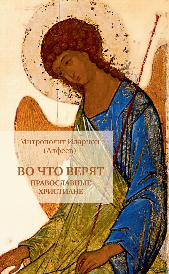Митрополит Иларион (Алфеев) «Во что верят православные христиане»