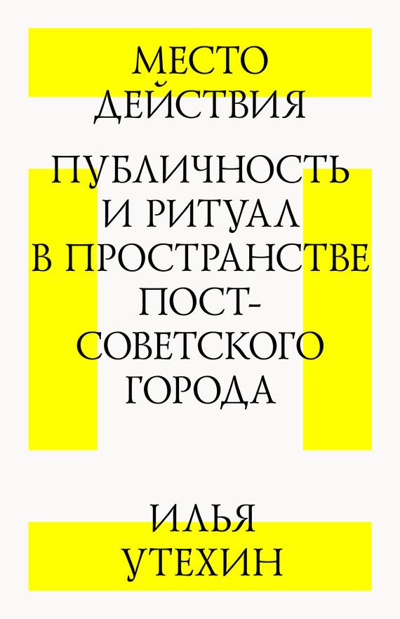 Место действия. Публичность и ритуал в пространстве постсоветского города — Илья Утехин