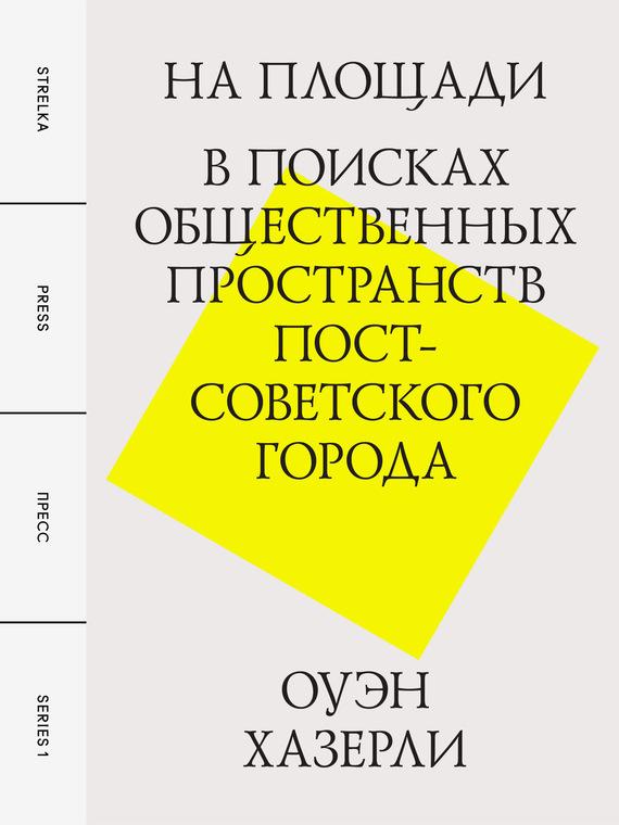 На площади. В поисках общественных пространств постсоветского города — Оуэн Хазерли