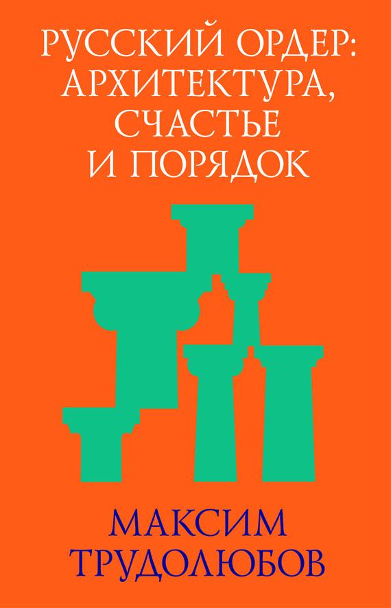 Русский ордер: архитектура, счастье и порядок - Максим Трудолюбов читать онлайн или скачать бесплатно fb2 epub txt rtf