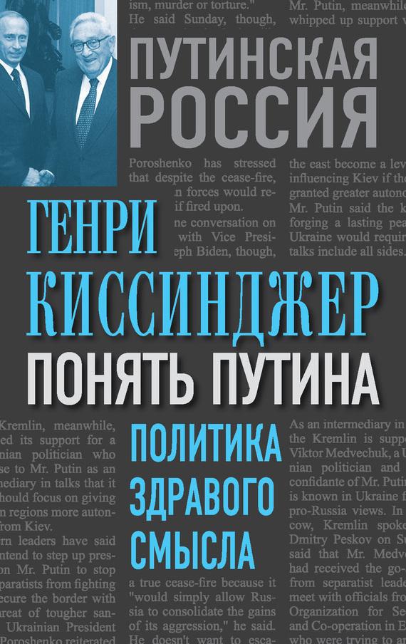 Генри Киссинджер «Понять Путина. Политика здравого смысла»
