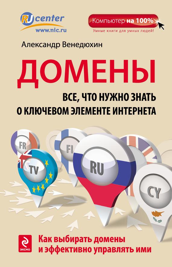 Александр Венедюхин «Домены. Все, что нужно знать о ключевом элементе Интернета»