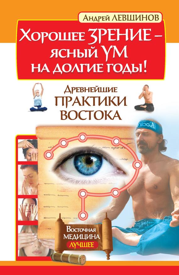 Андрей Левшинов «Хорошее зрение – ясный ум на долгие годы! Древнейшие практики Востока»