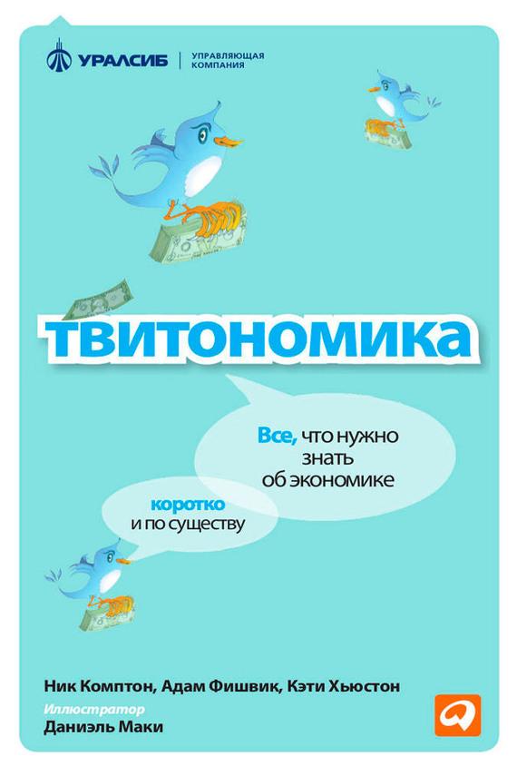 Ник Комптон, Адам Фишвик, Кэти Хьюстон «Твитономика. Все, что нужно знать об экономике, коротко и по существу»
