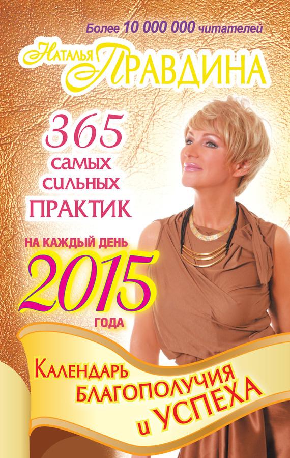 Наталия Правдина «Календарь благополучия и успеха на каждый день 2015 года. 365 самых сильных практик»