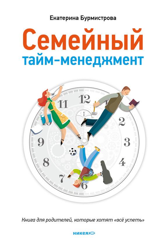 Екатерина Бурмистрова «Семейный тайм-менеджмент. Книга для родителей, которые хотят «все успеть»»