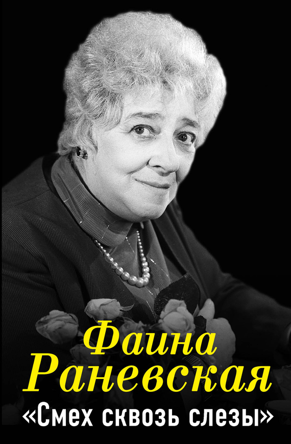 Фаина Раневская «Фаина Раневская. Смех сквозь слезы»