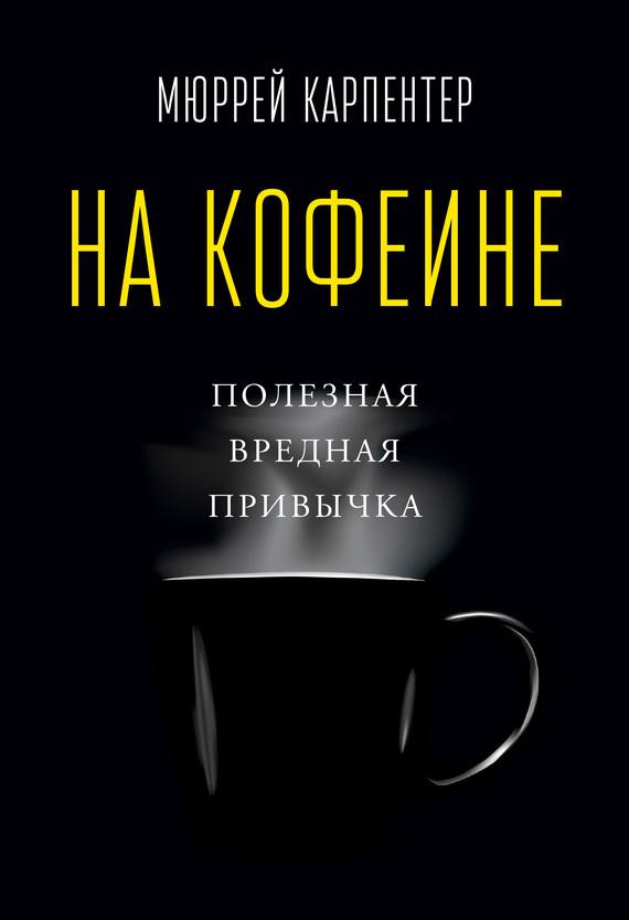 Мюррей Карпентер «На кофеине. Полезная вредная привычка»
