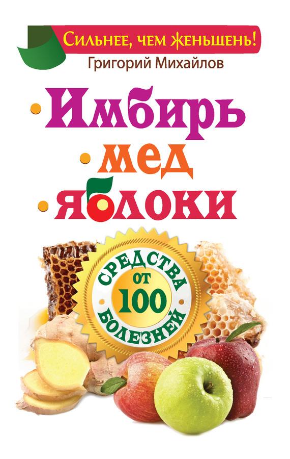 Григорий Михайлов «Имбирь. Мед. Яблоки. Средства от 100 болезней»