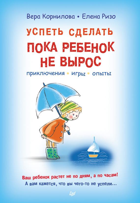 Вера Корнилова, Елена Ризо «Успеть сделать, пока ребенок не вырос. Приключения, игры, опыты»