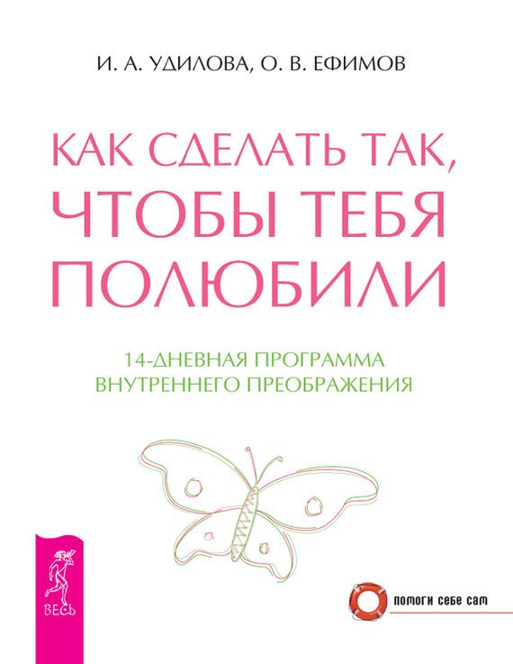 Ирина Удилова, Олег Ефимов «Как сделать так, чтобы тебя полюбили. 14-дневная программа внутреннего преображения»