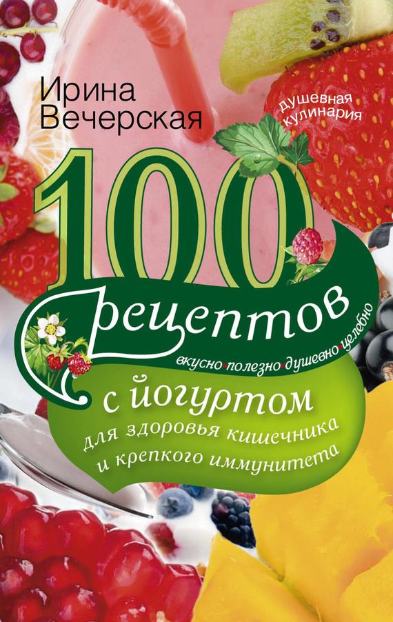100 рецептов с йогуртом для здоровья кишечника и крепкого иммунитета. Вкусно, полезно, душевно, целебно