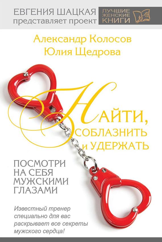 Александр Колосов, Юлия Щедрова «Найти, соблазнить и удержать. Посмотри на себя мужскими глазами»