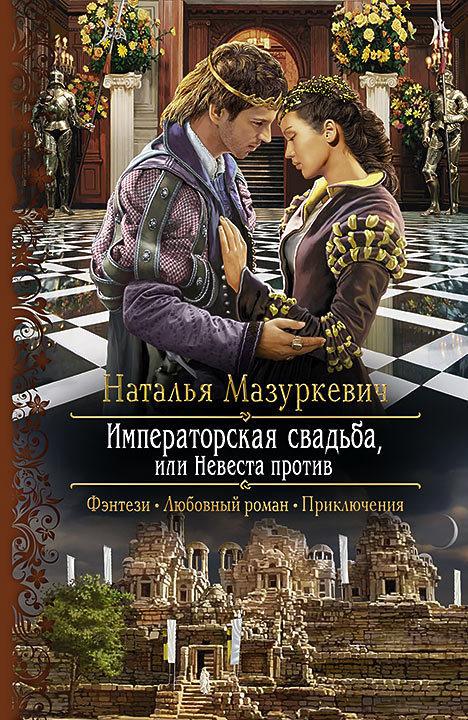 Наталья Мазуркевич «Императорская свадьба, или Невеста против»