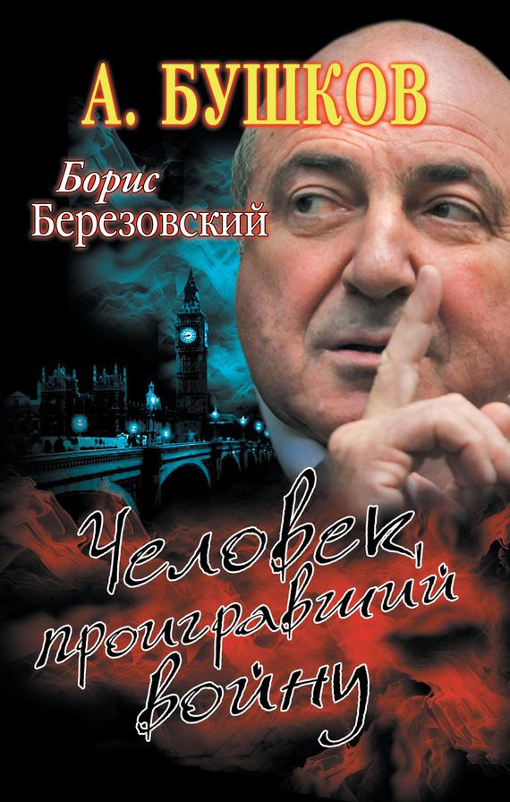 Александр Бушков «Борис Березовский. Человек, проигравший войну»