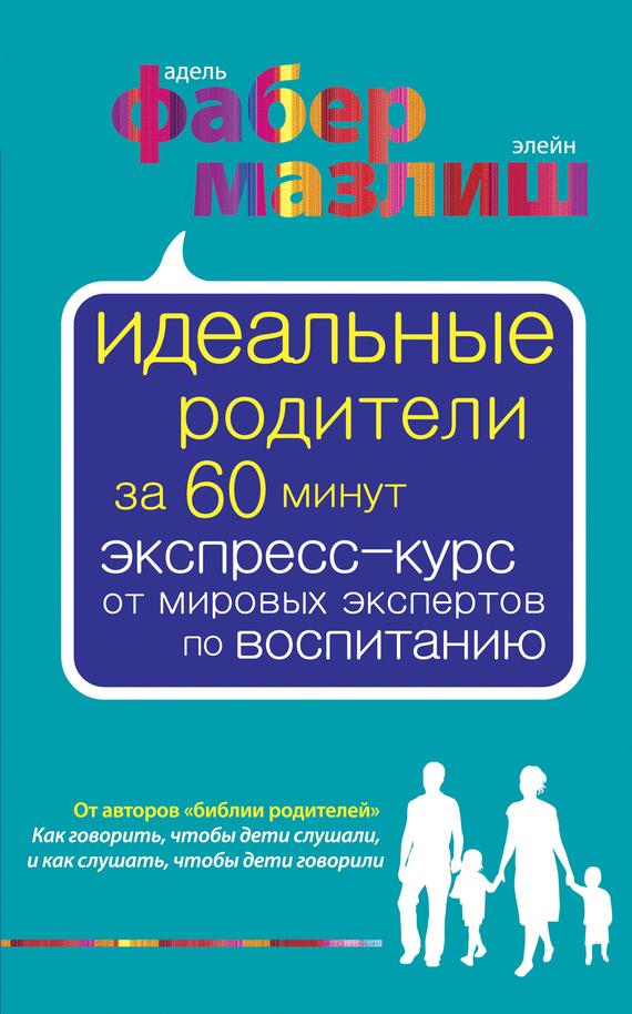 Адель Фабер, Элейн Мазлиш «Идеальные родители за 60 минут. Экспресс-курс от мировых экспертов по воспитанию»