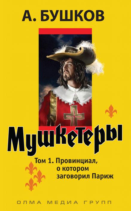Александр Бушков «Мушкетеры. Том 1. Провинциал, о котором заговорил Париж»