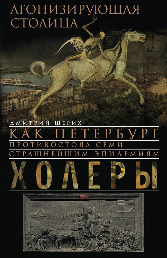 Дмитрий Шерих «Агонизирующая столица. Как Петербург противостоял семи страшнейшим эпидемиям холеры»