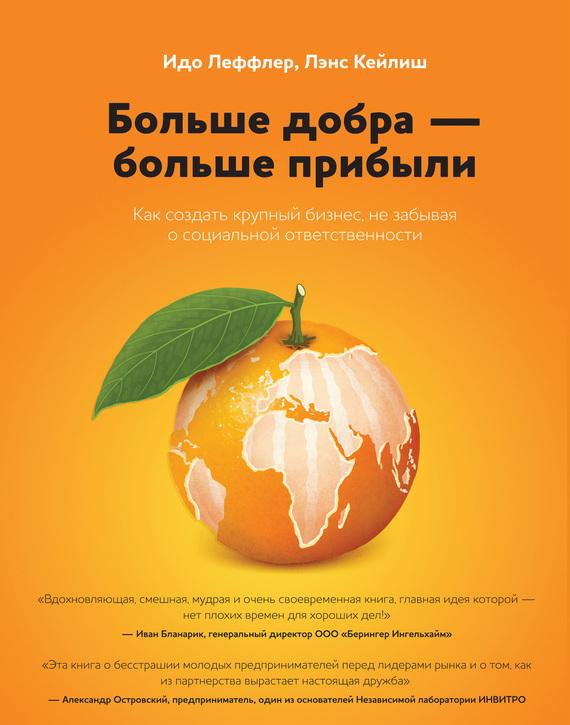 Лэнс Кейлиш, Идо Леффлер «Больше добра – больше прибыли. Как создать крупный бизнес, не забывая о социальной ответственности»