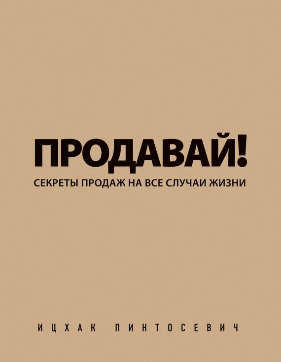 Ицхак Пинтосевич «Продавай! Секреты продаж на все случаи жизни»