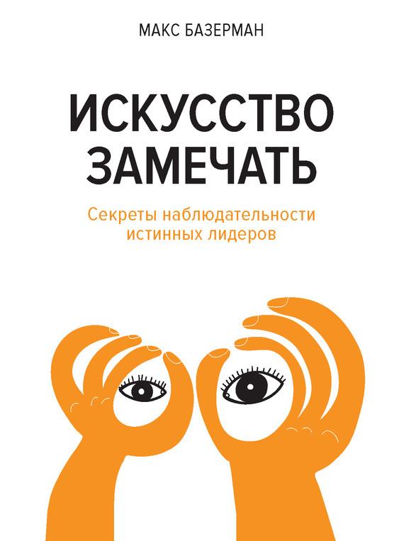 Макс Базерман «Искусство замечать. Секреты наблюдательности истинных лидеров»
