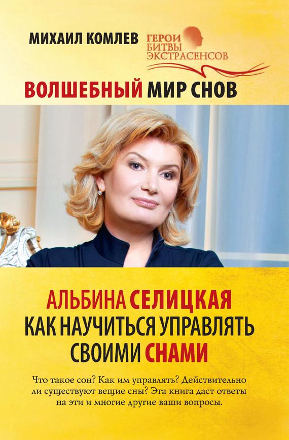 Михаил Комлев «Волшебный мир снов. Альбина Селицкая. Как научиться управлять своими снами»