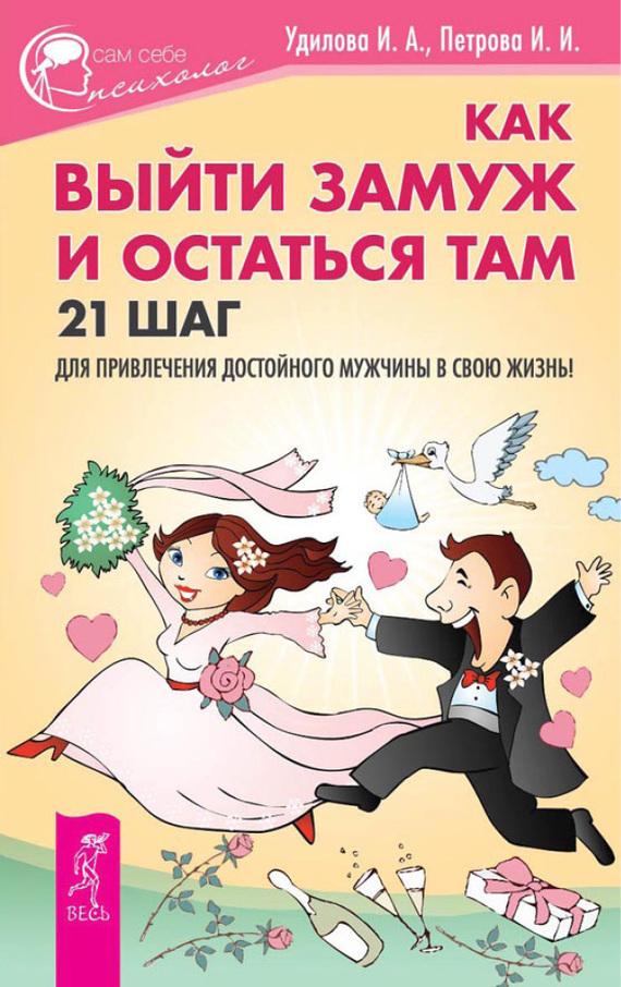 Ирина Удилова, Ирина Петрова «Как выйти замуж и остаться там. 21 шаг для привлечения достойного мужчины в свою жизнь!»