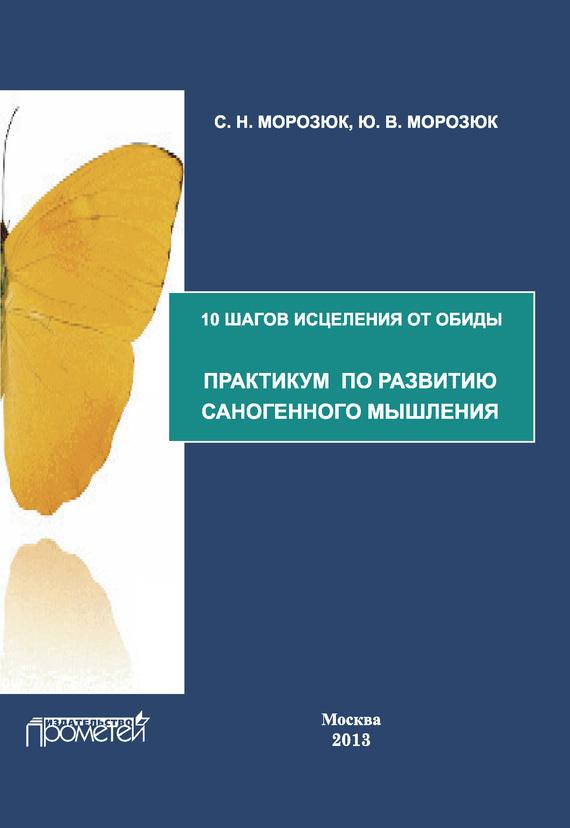 Ю. Морозюк, С. Морозюк «10 шагов исцеления от обиды. Практикум по развитию саногенного мышления»