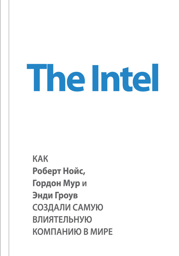 Книга The Intel: как Роберт Нойс, Гордон Мур и Энди Гроув создали самую влиятельную компанию в мире
