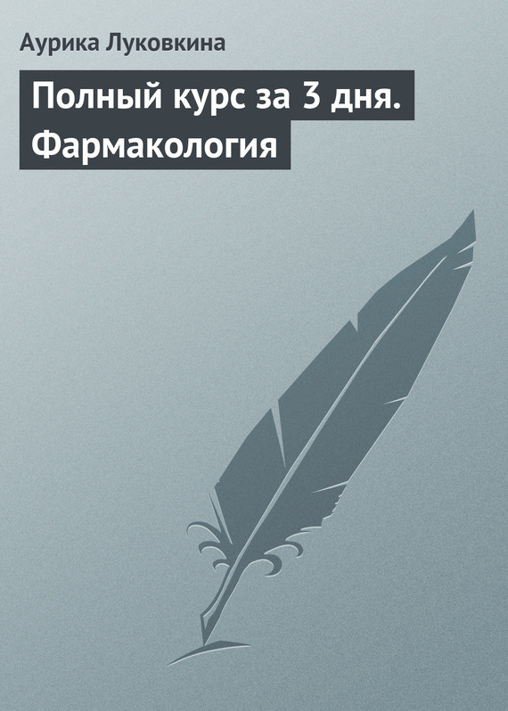 Аурика Луковкина «Полный курс за 3 дня. Фармакология»