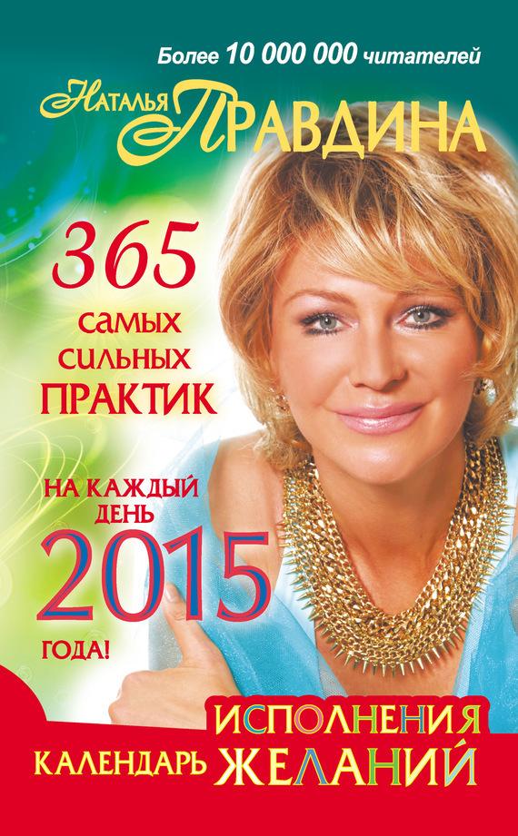 Наталия Правдина «Календарь исполнения желаний. 365 самых сильных практик на каждый день 2015 года»
