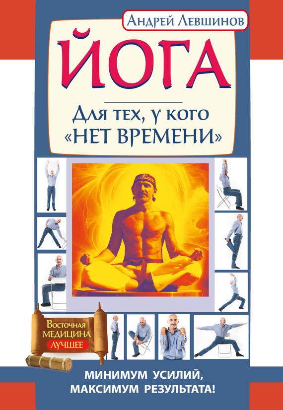 Андрей Левшинов «Йога. Для тех, у кого «нет времени». Минимум усилий, максимум результата!»