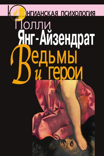 Полли Янг-Айзендрат «Ведьмы и герои. Феминистский подход к юнгианской психотерапии семейных пар»