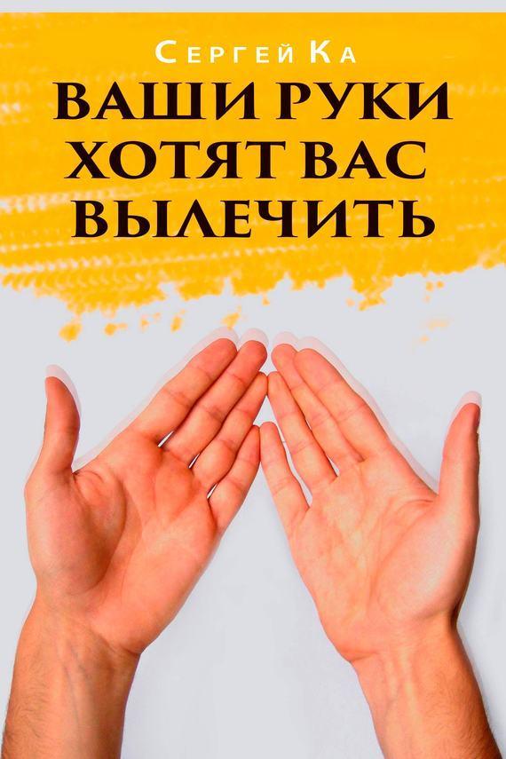 Сергей Ка «Ваши руки хотят вас вылечить»