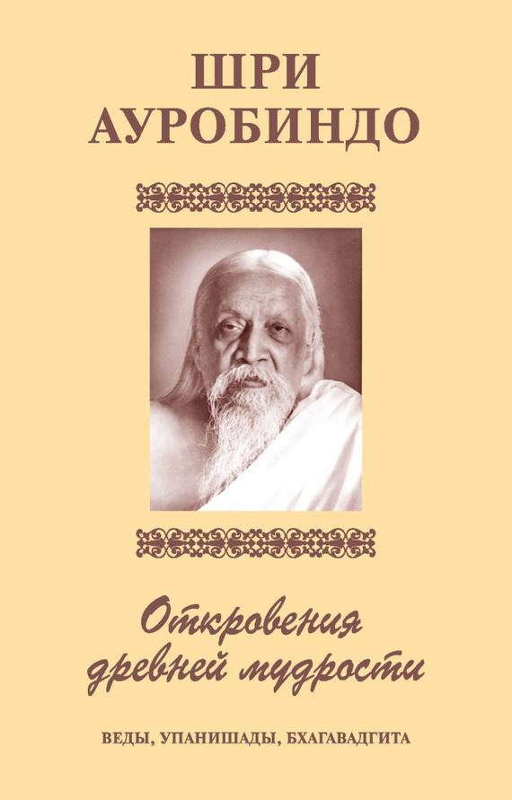 Шри Ауробиндо «Шри Аурбиндо. Откровения древней мудрости. Веды, Упанишады, Бхагавадгита»