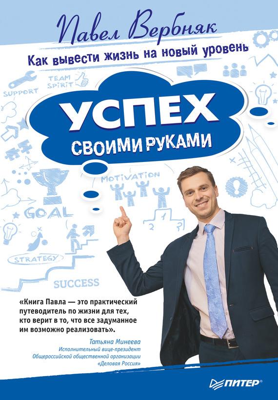 Павел Вербняк «Успех своими руками. Как вывести жизнь на новый уровень»