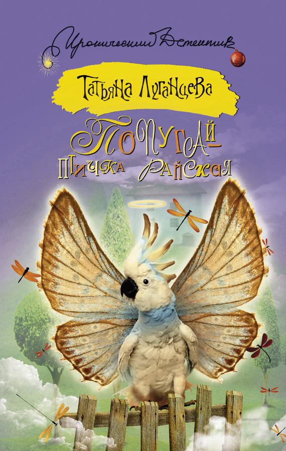 Татьяна Луганцева «Попугай – птичка райская»