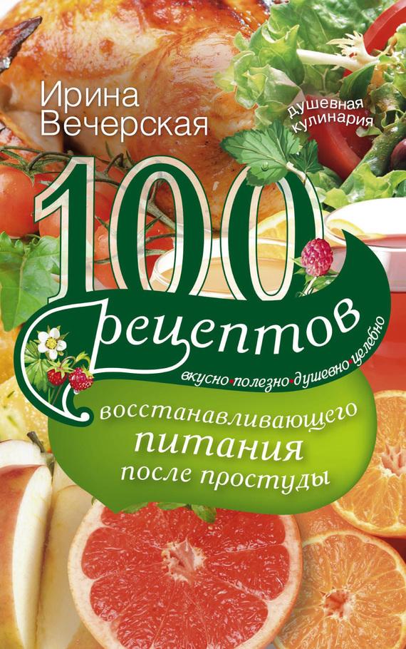 100 рецептов восстанавливающего питания после простуды. Вкусно, полезно, душевно, целебно
