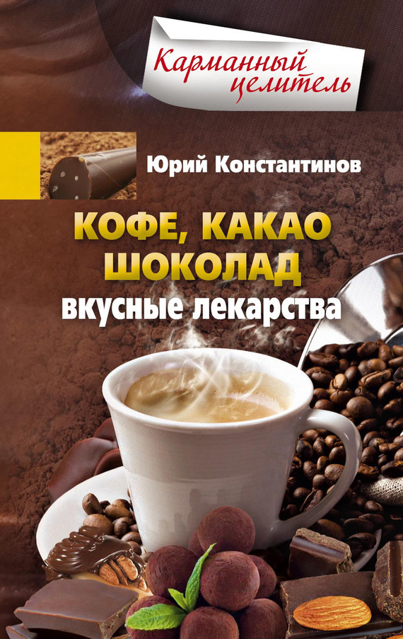 Юрий Константинов «Кофе, какао, шоколад. Вкусные лекарства»